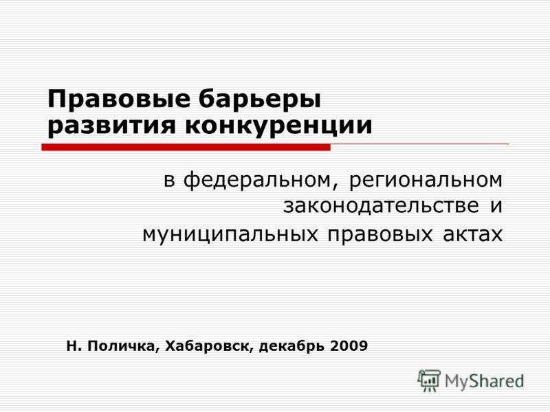 Правовые барьеры развития конкуренции в федеральном, региональном законодательстве и муниципальных правовых актах Н. Поличка, Хабаровск, декабрь 2009