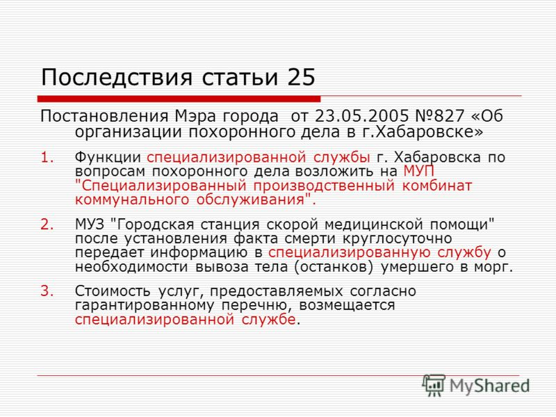 Последствия статьи 25 Постановления Мэра города от 23.05.2005 827 «Об организации похоронного дела в г.Хабаровске» 1.Функции специализированной службы г. Хабаровска по вопросам похоронного дела возложить на МУП