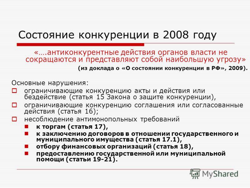Состояние конкуренции в 2008 году «….антиконкурентные действия органов власти не сокращаются и представляют собой наибольшую угрозу» (из доклада о «О состоянии конкуренции в РФ», 2009). Основные нарушения: ограничивающие конкуренцию акты и действия и