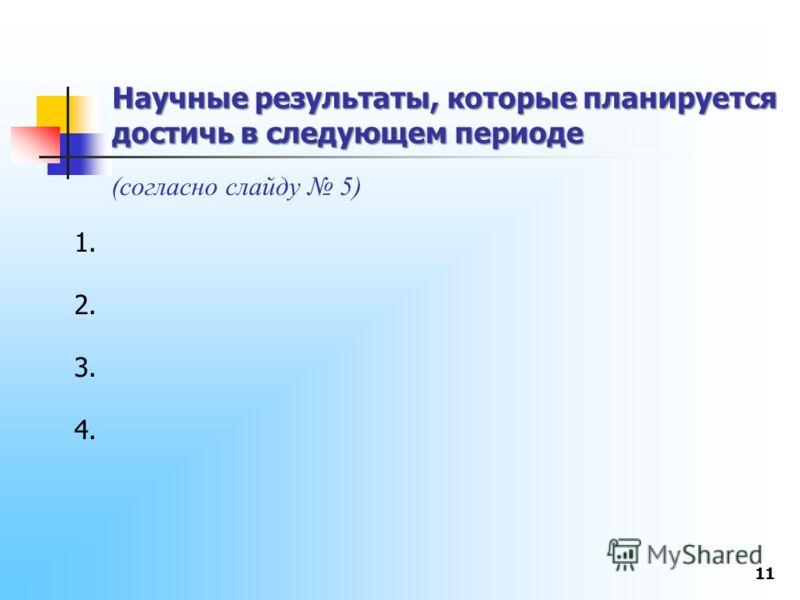 Научные результаты, которые планируется достичь в следующем периоде 11 (согласно слайду 5) 1. 2. 3. 4.