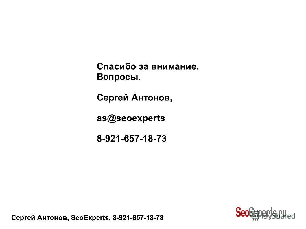 Сергей Антонов, SeoExperts, 8-921-657-18-73 Спасибо за внимание. Вопросы. Сергей Антонов, as@seoexperts 8-921-657-18-73