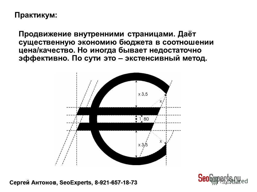 Сергей Антонов, SeoExperts, 8-921-657-18-73 Продвижение внутренними страницами. Даёт существенную экономию бюджета в соотношении цена/качество. Но иногда бывает недостаточно эффективно. По сути это – экстенсивный метод. Практикум: