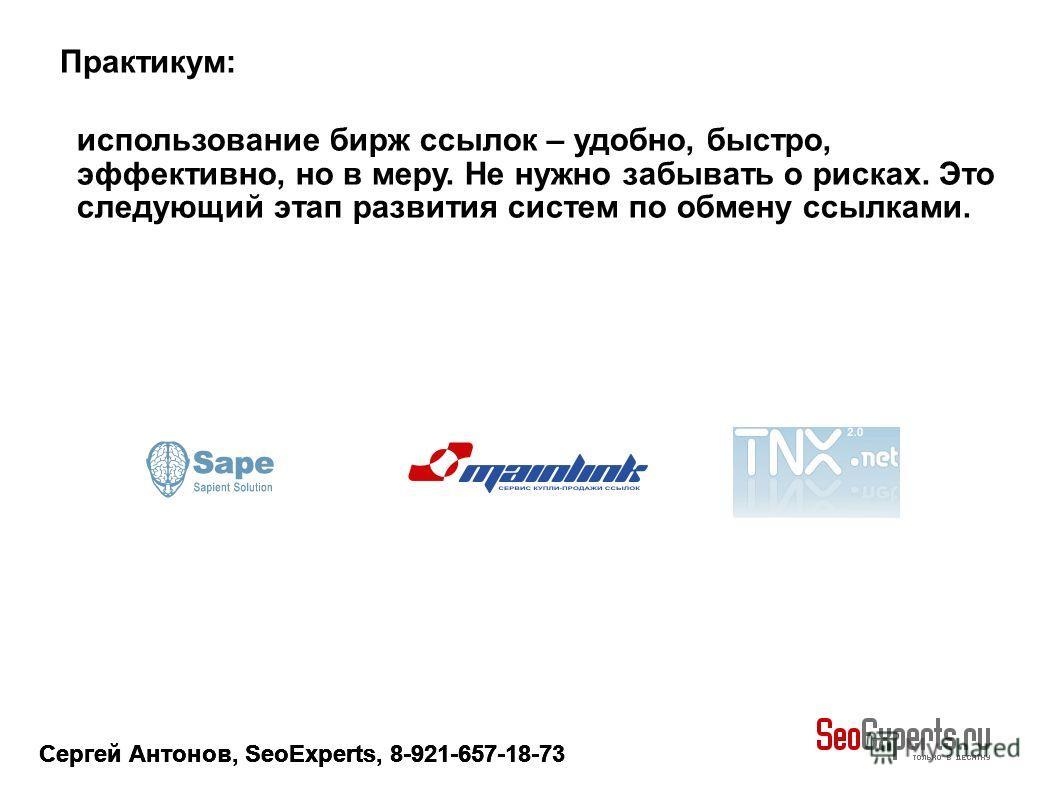 Сергей Антонов, SeoExperts, 8-921-657-18-73 использование бирж ссылок – удобно, быстро, эффективно, но в меру. Не нужно забывать о рисках. Это следующий этап развития систем по обмену ссылками. Практикум: