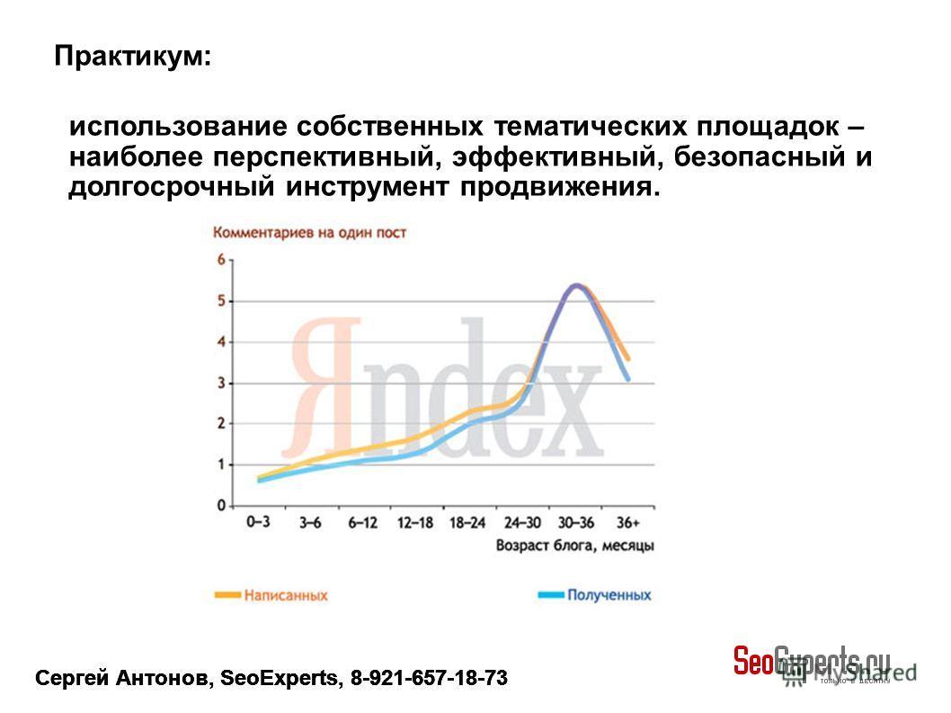 Сергей Антонов, SeoExperts, 8-921-657-18-73 использование собственных тематических площадок – наиболее перспективный, эффективный, безопасный и долгосрочный инструмент продвижения. Практикум: