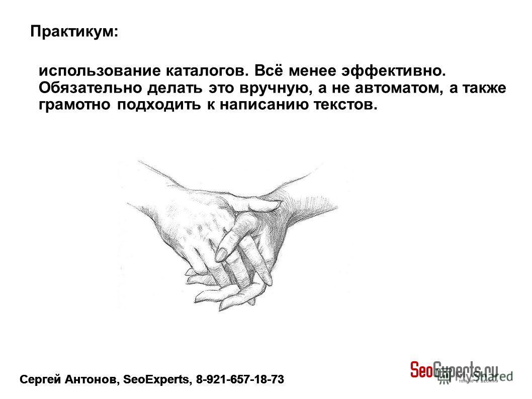 Сергей Антонов, SeoExperts, 8-921-657-18-73 использование каталогов. Всё менее эффективно. Обязательно делать это вручную, а не автоматом, а также грамотно подходить к написанию текстов. Практикум: