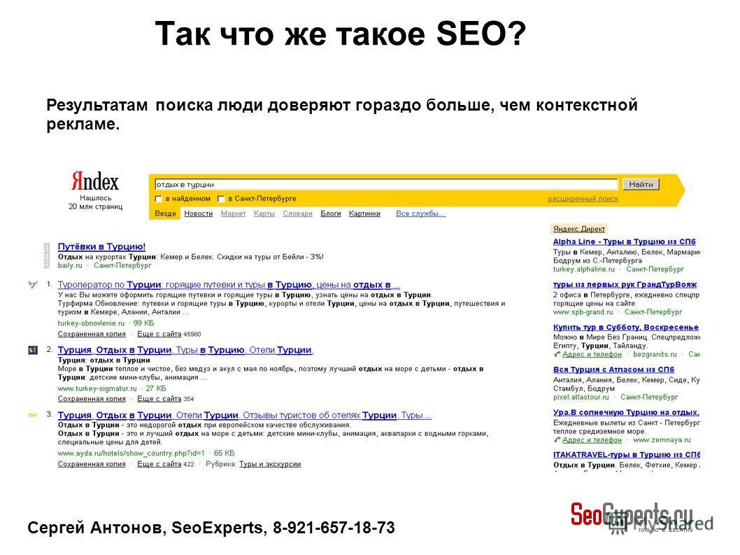 Сергей Антонов, SeoExperts, 8-921-657-18-73 Результатам поиска люди доверяют гораздо больше, чем контекстной рекламе. Так что же такое SEO?