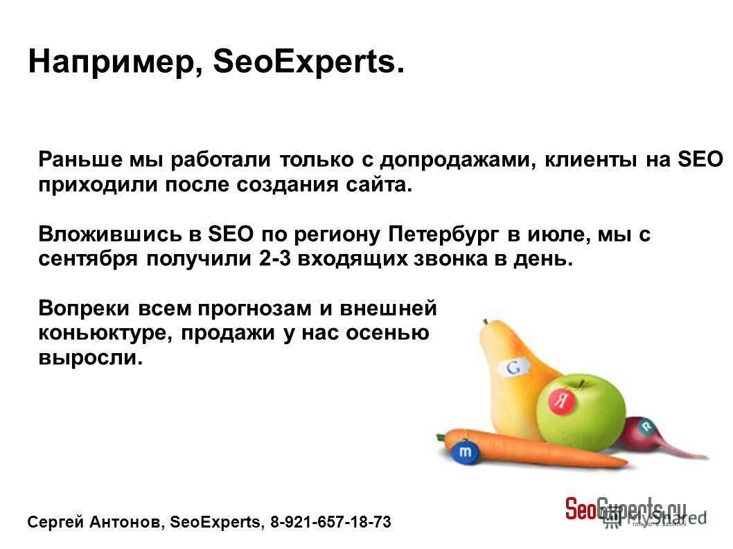 Сергей Антонов, SeoExperts, 8-921-657-18-73 Например, SeoExperts. Раньше мы работали только с допродажами, клиенты на SEO приходили после создания сайта. Вложившись в SEO по региону Петербург в июле, мы с сентября получили 2-3 входящих звонка в день.