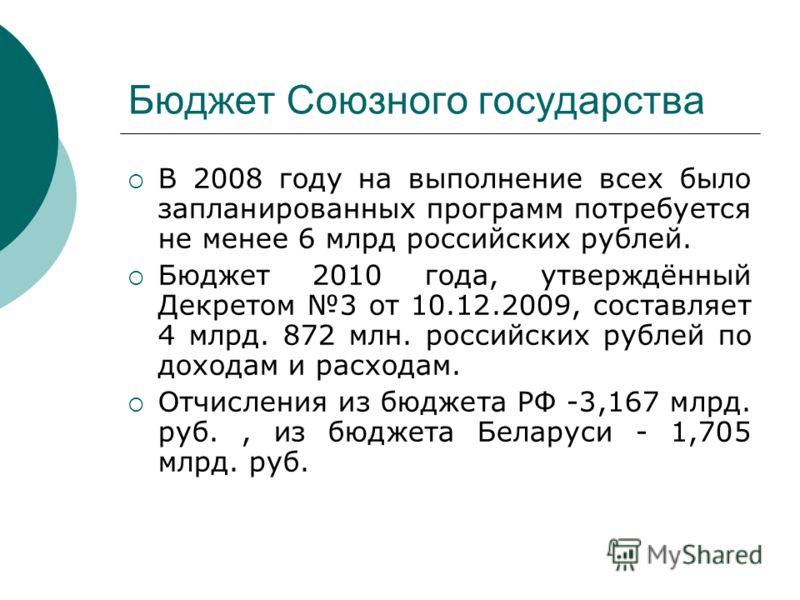 Бюджет Союзного государства В 2008 году на выполнение всех было запланированных программ потребуется не менее 6 млрд российских рублей. Бюджет 2010 года, утверждённый Декретом 3 от 10.12.2009, составляет 4 млрд. 872 млн. российских рублей по доходам