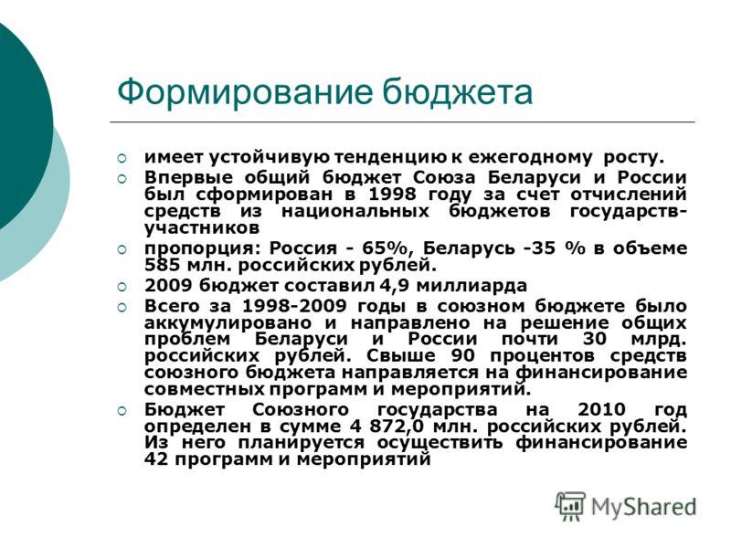 Формирование бюджета имеет устойчивую тенденцию к ежегодному росту. Впервые общий бюджет Союза Беларуси и России был сформирован в 1998 году за счет отчислений средств из национальных бюджетов государств- участников пропорция: Россия - 65%, Беларусь