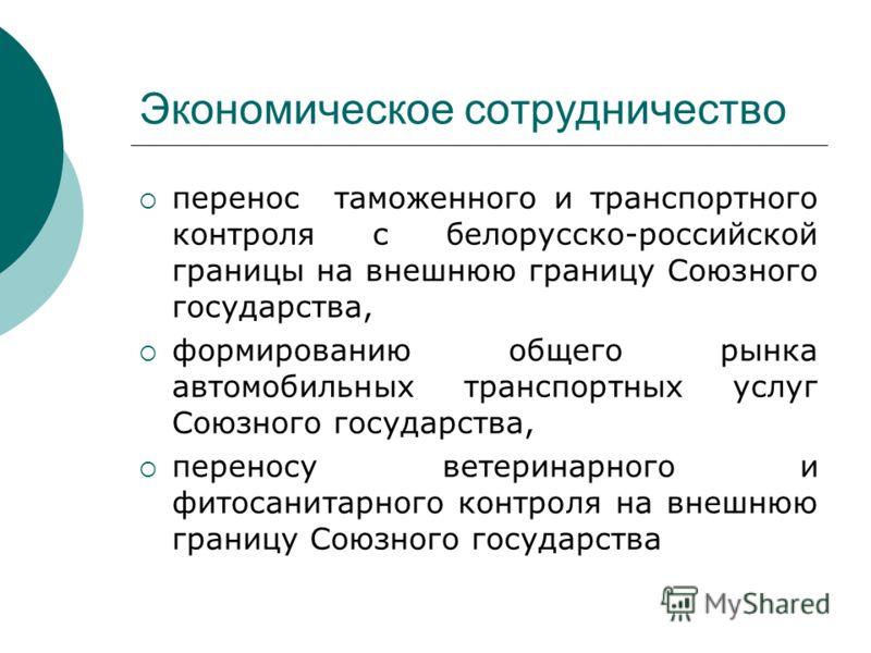Экономическое сотрудничество перенос таможенного и транспортного контроля с белорусско-российской границы на внешнюю границу Союзного государства, формированию общего рынка автомобильных транспортных услуг Союзного государства, переносу ветеринарного