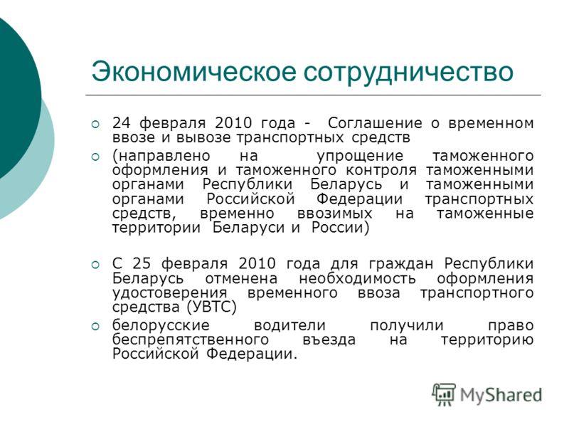 Экономическое сотрудничество 24 февраля 2010 года - Соглашение о временном ввозе и вывозе транспортных средств (направлено на упрощение таможенного оформления и таможенного контроля таможенными органами Республики Беларусь и таможенными органами Росс