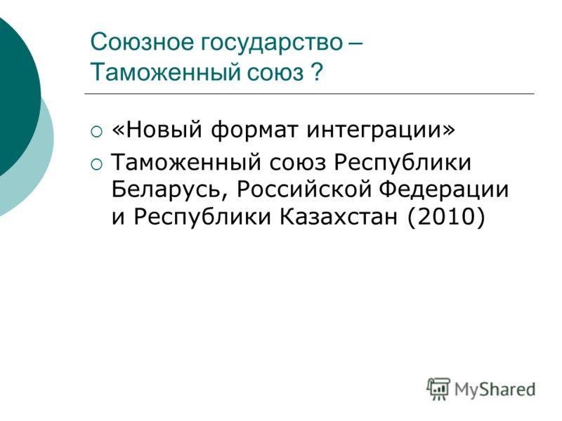 Союзное государство – Таможенный союз ? «Новый формат интеграции» Таможенный союз Республики Беларусь, Российской Федерации и Республики Казахстан (2010)