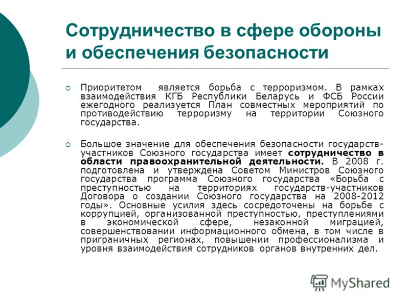 Сотрудничество в сфере обороны и обеспечения безопасности Приоритетом является борьба с терроризмом. В рамках взаимодействия КГБ Республики Беларусь и ФСБ России ежегодного реализуется План совместных мероприятий по противодействию терроризму на терр