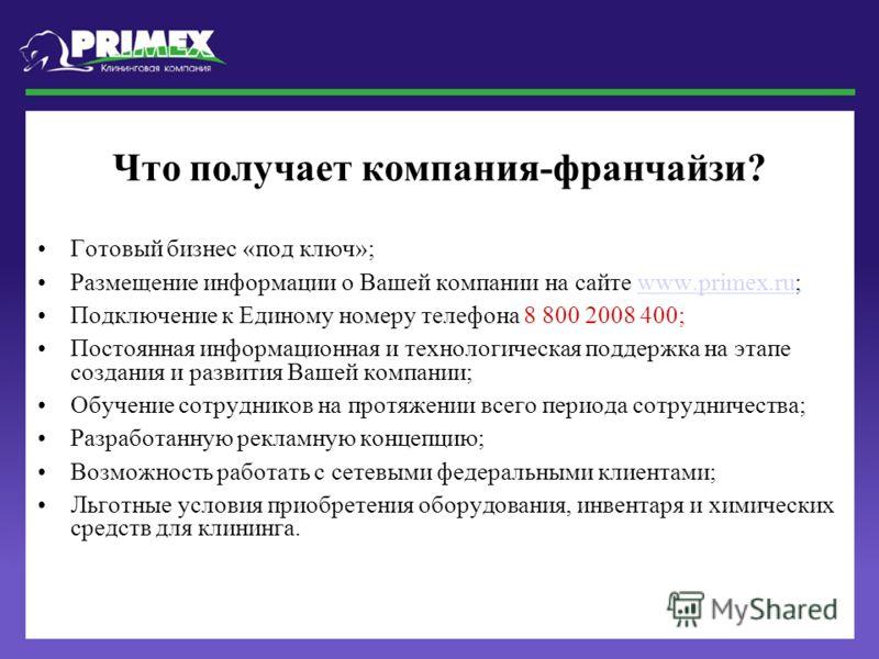 Что получает компания-франчайзи? Готовый бизнес «под ключ»; Размещение информации о Вашей компании на сайте www.primex.ru;www.primex.ru Подключение к Единому номеру телефона 8 800 2008 400; Постоянная информационная и технологическая поддержка на эта