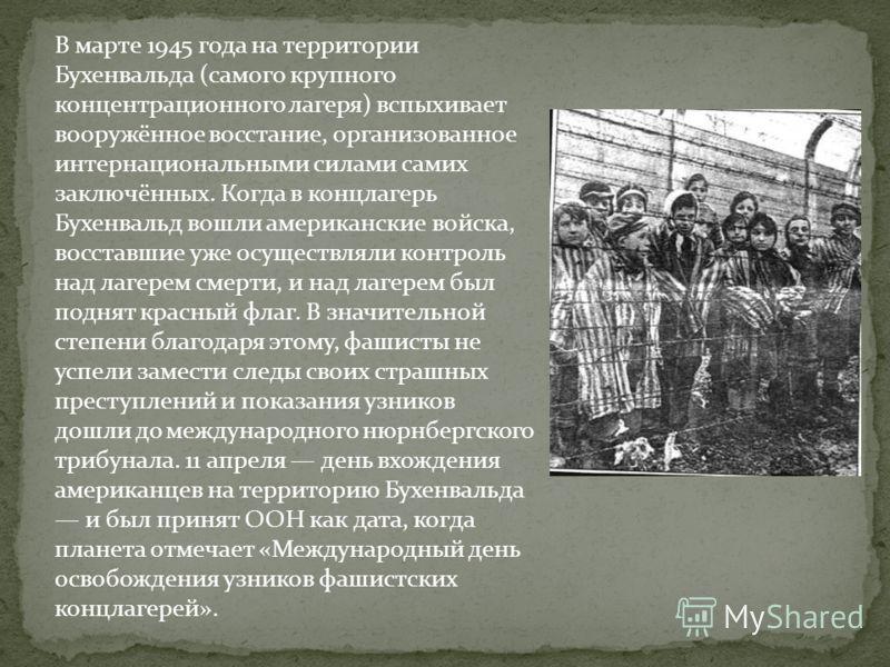 В марте 1945 года на территории Бухенвальда (самого крупного концентрационного лагеря) вспыхивает вооружённое восстание, организованное интернациональными силами самих заключённых. Когда в концлагерь Бухенвальд вошли американские войска, восставшие у
