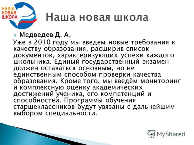 Медведев Д. А. Уже в 2010 году мы введем новые требования к качеству образования, расширив список документов, характеризующих успехи каждого школьника. Единый государственный экзамен должен оставаться основным, но не единственным способом проверки ка