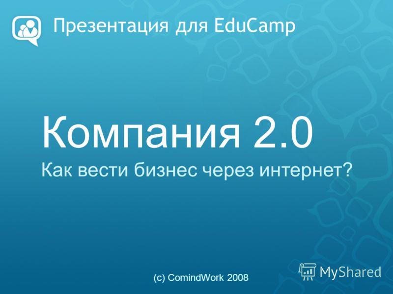 Презентация для EduCamp Компания 2.0 Как вести бизнес через интернет? (с) ComindWork 2008