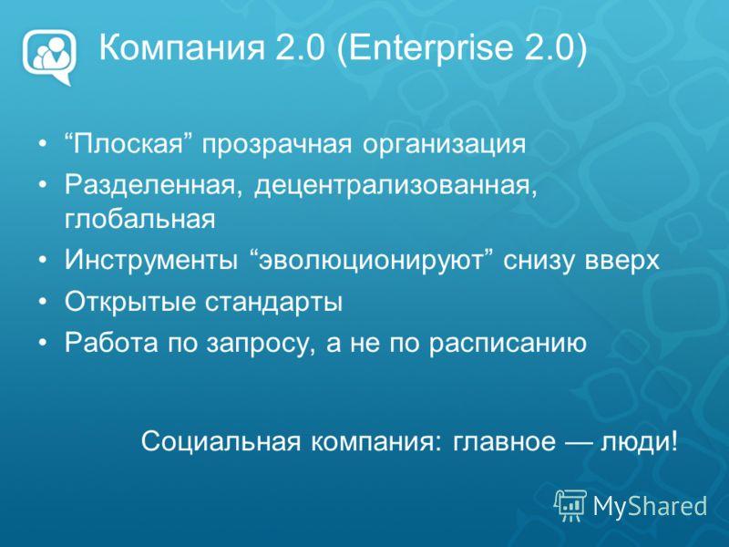 Компания 2.0 (Enterprise 2.0) Плоская прозрачная организация Разделенная, децентрализованная, глобальная Инструменты эволюционируют снизу вверх Открытые стандарты Работа по запросу, а не по расписанию Социальная компания: главное люди!
