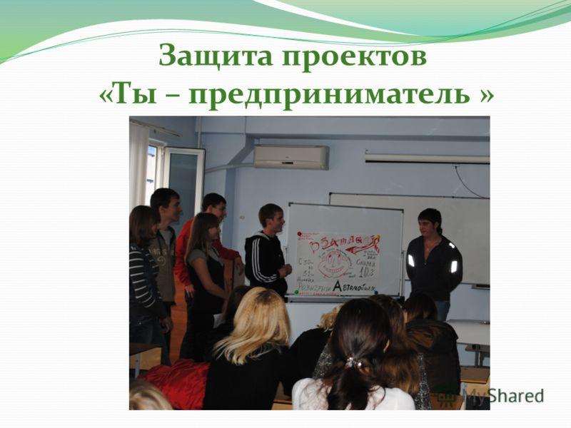 Защита проектов «Ты – предприниматель »