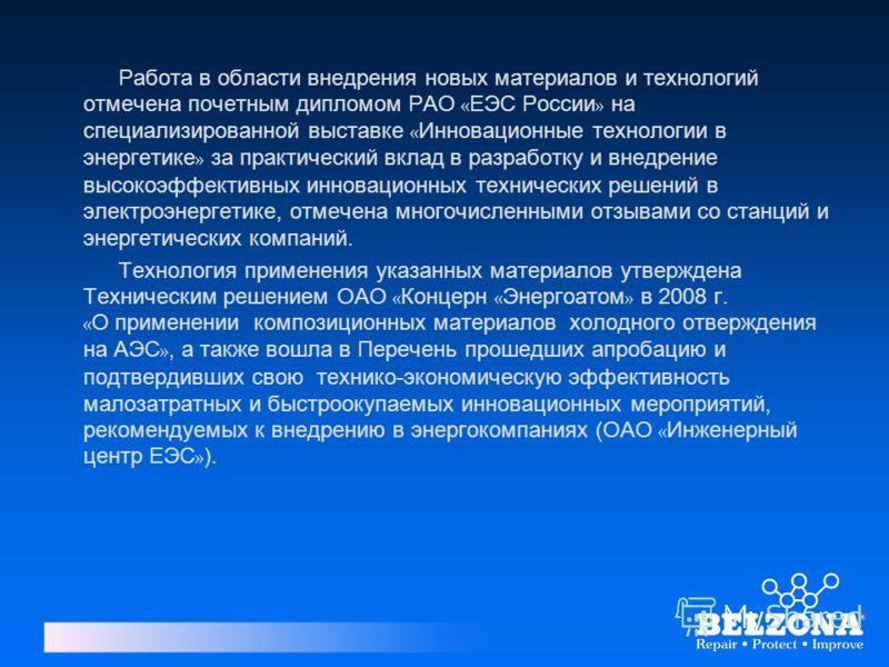 Работа в области внедрения новых материалов и технологий отмечена почетным дипломом РАО « ЕЭС России » на специализированной выставке « Инновационные технологии в энергетике » за практический вклад в разработку и внедрение высокоэффективных инновацио