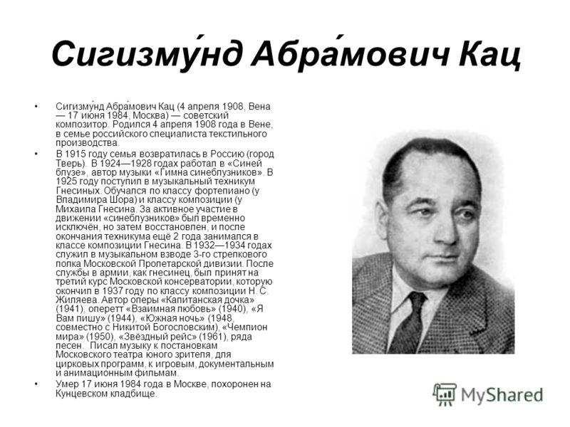Сигизму́нд Абра́мович Кац Сигизму́нд Абра́мович Кац (4 апреля 1908, Вена 17 июня 1984, Москва) советский композитор. Родился 4 апреля 1908 года в Вене, в семье российского специалиста текстильного производства. В 1915 году семья возвратилась в Россию
