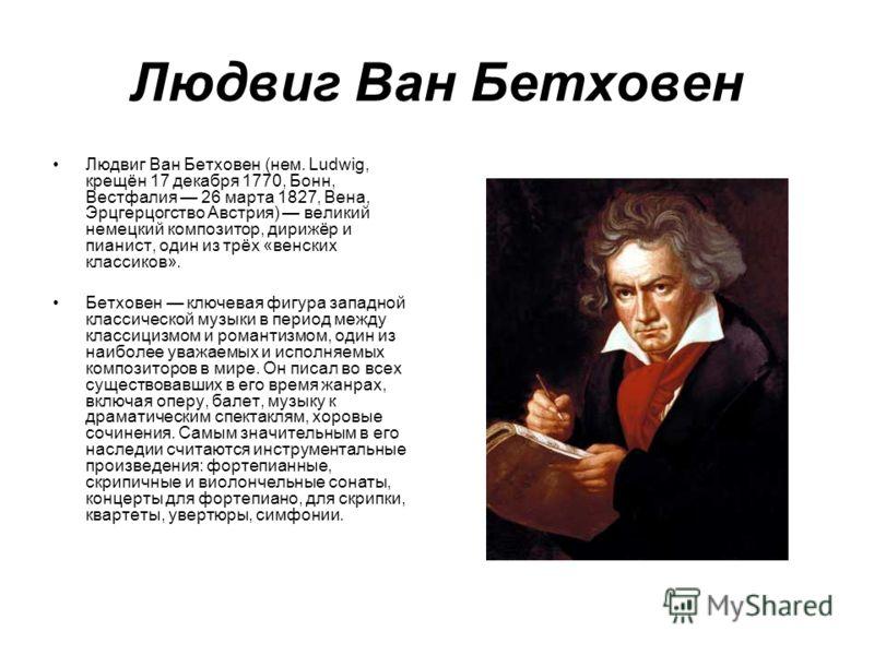 Людвиг Ван Бетховен Людвиг Ван Бетховен (нем. Ludwig, крещён 17 декабря 1770, Бонн, Вестфалия 26 марта 1827, Вена, Эрцгерцогство Австрия) великий немецкий композитор, дирижёр и пианист, один из трёх «венских классиков». Бетховен ключевая фигура запад