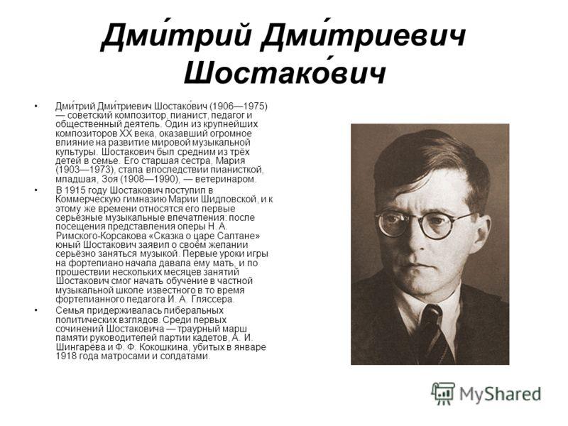 Дми́трий Дми́триевич Шостако́вич Дми́трий Дми́триевич Шостако́вич (19061975) советский композитор, пианист, педагог и общественный деятель. Один из крупнейших композиторов XX века, оказавший огромное влияние на развитие мировой музыкальной культуры.