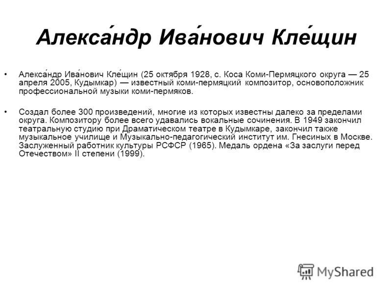 Алекса́ндр Ива́нович Кле́щин Алекса́ндр Ива́нович Кле́щин (25 октября 1928, с. Коса Коми-Пермяцкого округа 25 апреля 2005, Кудымкар) известный коми-пермяцкий композитор, основоположник профессиональной музыки коми-пермяков. Создал более 300 произведе