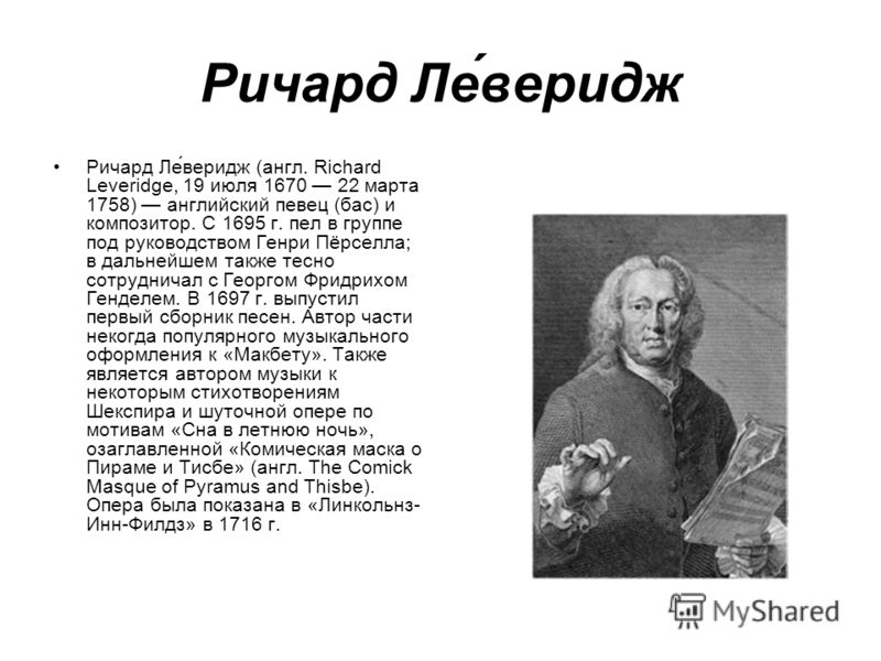 Ричард Ле́веридж Ричард Ле́веридж (англ. Richard Leveridge, 19 июля 1670 22 марта 1758) английский певец (бас) и композитор. С 1695 г. пел в группе под руководством Генри Пёрселла; в дальнейшем также тесно сотрудничал с Георгом Фридрихом Генделем. В