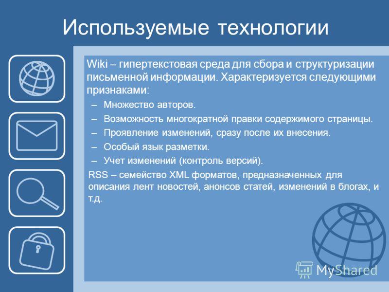 Используемые технологии RSS – семейство XML форматов, предназначенных для описания лент новостей, анонсов статей, изменений в блогах, и т.д. Wiki – гипертекстовая среда для сбора и структуризации письменной информации. Характеризуется следующими приз