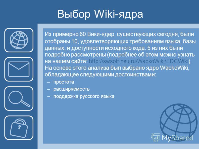 Выбор Wiki-ядра Из примерно 60 Вики-ядер, существующих сегодня, были отобраны 10, удовлетворяющих требованиям языка, базы данных, и доступности исходного кода. 5 из них были подробно рассмотрены (подробнее об этом можно узнать на нашем сайте: http://