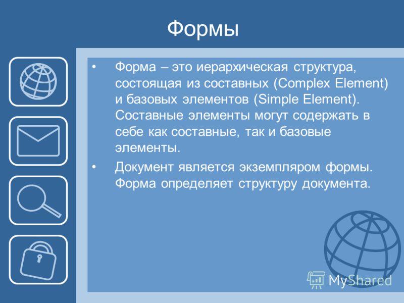 Формы Форма – это иерархическая структура, состоящая из составных (Complex Element) и базовых элементов (Simple Element). Составные элементы могут содержать в себе как составные, так и базовые элементы. Документ является экземпляром формы. Форма опре
