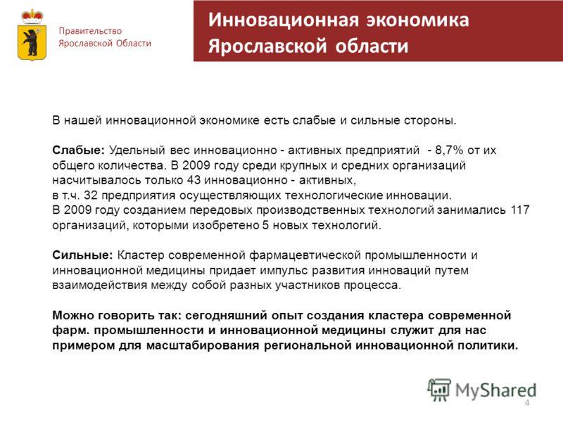 Инновационная экономика Ярославской области 4 Правительство Ярославской Области В нашей инновационной экономике есть слабые и сильные стороны. Слабые: Удельный вес инновационно - активных предприятий - 8,7% от их общего количества. В 2009 году среди