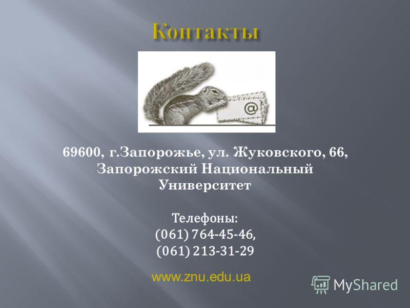 69600, г.Запорожье, ул. Жуковского, 66, Запорожский Национальный Университет Телефоны: (061) 764-45-46, (061) 213-31-29 www.znu.edu.ua