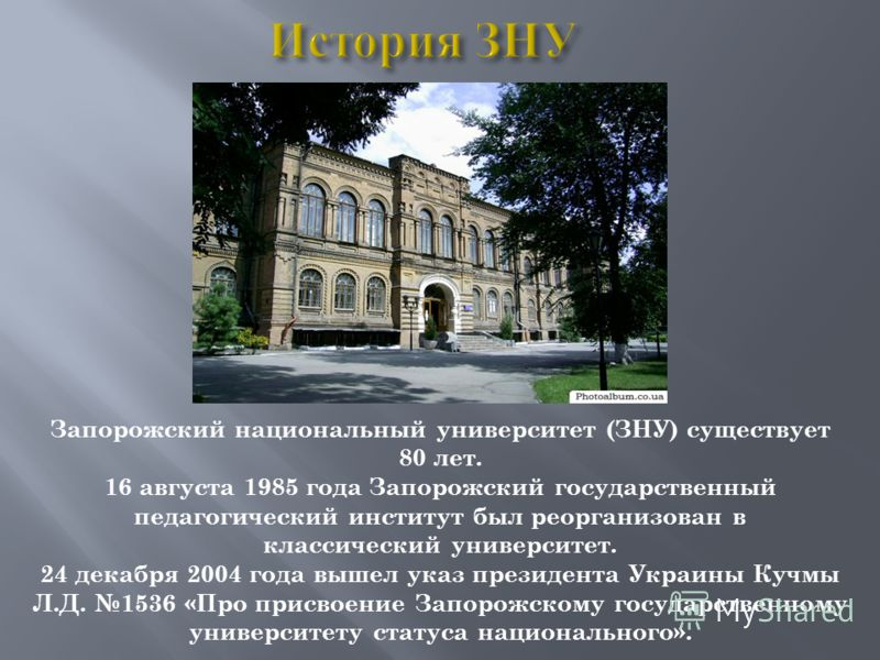 Запорожский национальный университет (ЗНУ) существует 80 лет. 16 августа 1985 года Запорожский государственный педагогический институт был реорганизован в классический университет. 24 декабря 2004 года вышел указ президента Украины Кучмы Л.Д. 1536 «П