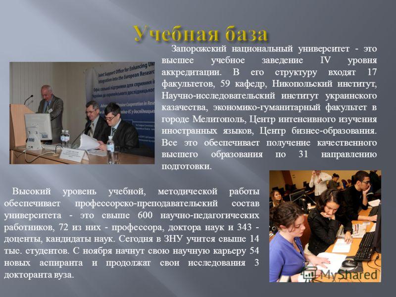 Запорожский национальный университет - это высшее учебное заведение IV уровня аккредитации. В его структуру входят 17 факультетов, 59 кафедр, Никопольский институт, Научно-исследовательский институт украинского казачества, экономико-гуманитарный факу
