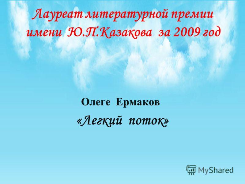 Лауреат литературной премии имени Ю.П.Казакова за 2009 год Олеге Ермаков «Легкий поток»