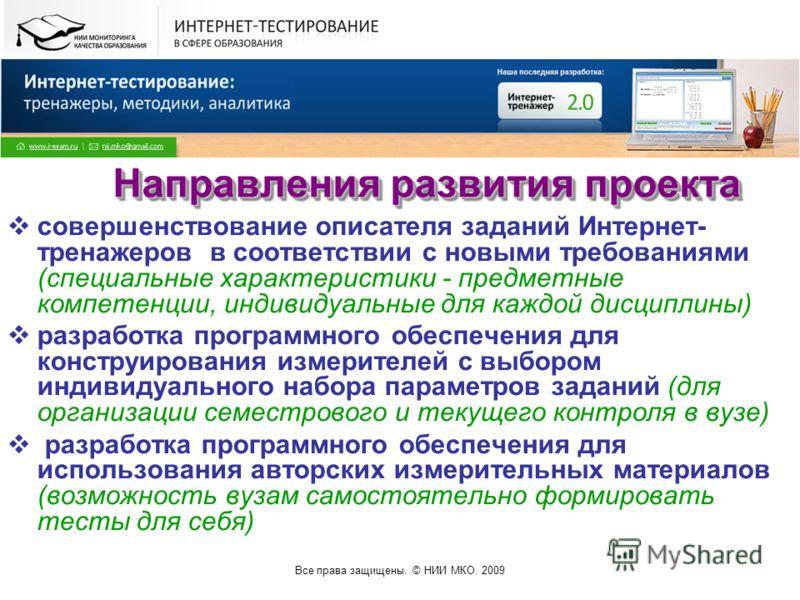Все права защищены. © НИИ МКО. 2009 Направления развития проекта совершенствование описателя заданий Интернет- тренажеров в соответствии с новыми требованиями (специальные характеристики - предметные компетенции, индивидуальные для каждой дисциплины)