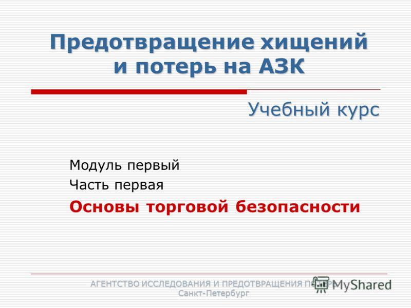 Предотвращение хищений и потерь на АЗК Модуль первый Часть первая Основы торговой безопасности Учебный курс АГЕНТСТВО ИССЛЕДОВАНИЯ И ПРЕДОТВРАЩЕНИЯ ПОТЕРЬ Санкт-Петербург