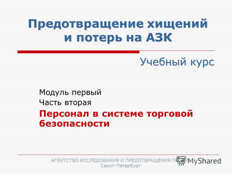 Предотвращение хищений и потерь на АЗК Модуль первый Часть вторая Персонал в системе торговой безопасности Учебный курс АГЕНТСТВО ИССЛЕДОВАНИЯ И ПРЕДОТВРАЩЕНИЯ ПОТЕРЬ Санкт-Петербург