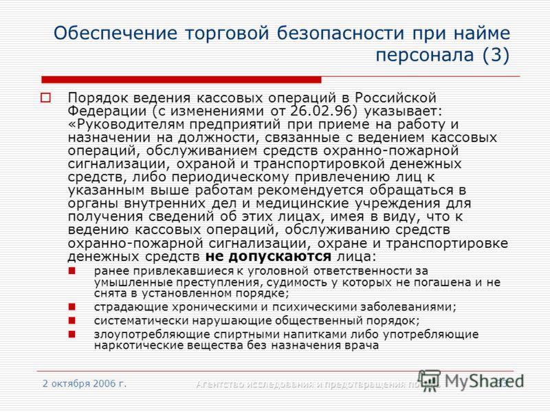 2 октября 2006 г.Агентство исследования и предотвращения потерь33 Обеспечение торговой безопасности при найме персонала (3) Порядок ведения кассовых операций в Российской Федерации (с изменениями от 26.02.96) указывает: «Руководителям предприятий при