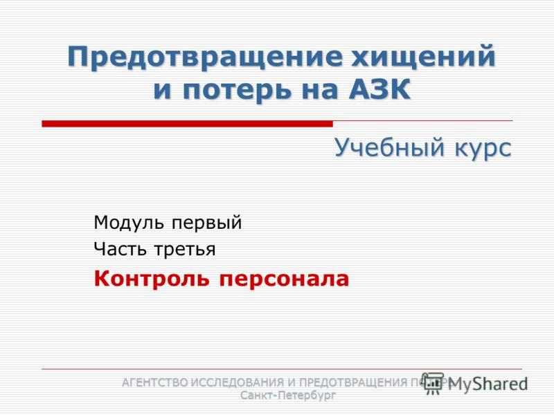 Предотвращение хищений и потерь на АЗК Модуль первый Часть третья Контроль персонала Учебный курс АГЕНТСТВО ИССЛЕДОВАНИЯ И ПРЕДОТВРАЩЕНИЯ ПОТЕРЬ Санкт-Петербург