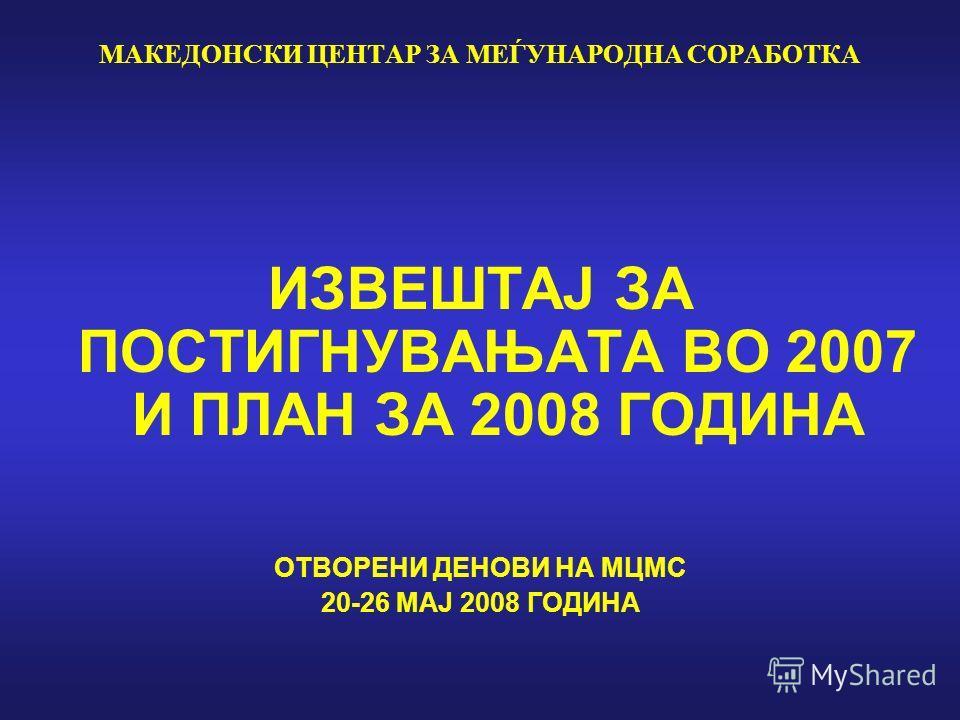 МАКЕДОНСКИ ЦЕНТАР ЗА МЕЃУНАРОДНА СОРАБОТКА ИЗВЕШТАЈ ЗА ПОСТИГНУВАЊАТА ВО 2007 И ПЛАН ЗА 2008 ГОДИНА ОТВОРЕНИ ДЕНОВИ НА МЦМС 20-26 МАЈ 2008 ГОДИНА