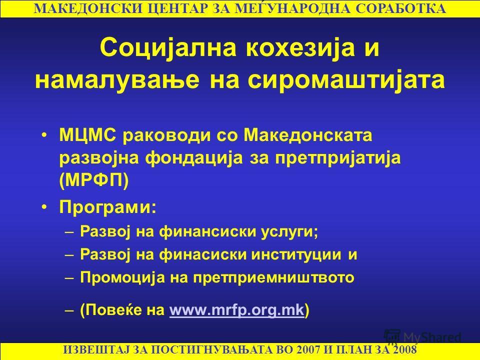 Социјална кохезија и намалување на сиромаштијата МЦМС раководи со Македонската развојна фондација за претпријатија (МРФП) Програми: –Развој на финансиски услуги; –Развој на финасиски институции и –Промоција на претприемништвото –(Повеќе на www.mrfp.o
