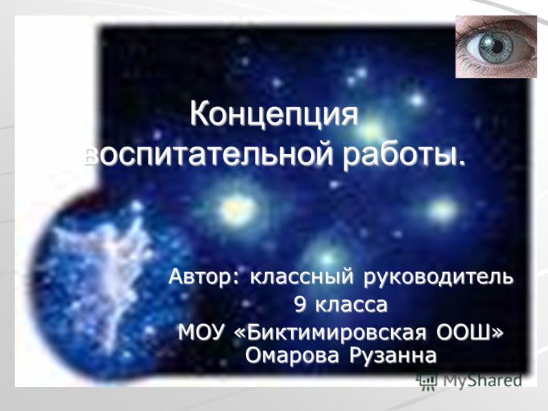 Концепция воспитательной работы. Автор: классный руководитель 9 класса МОУ «Биктимировская ООШ» Омарова Рузанна