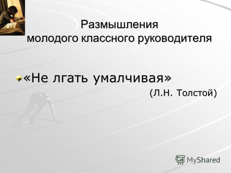 Размышления молодого классного руководителя «Не лгать умалчивая» (Л.Н. Толстой)