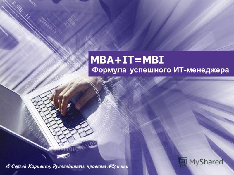 MBA+IT=MBI Формула успешного ИТ-менеджера © Сергей Карпенко, Руководитель проекта MBI, к. т. н.