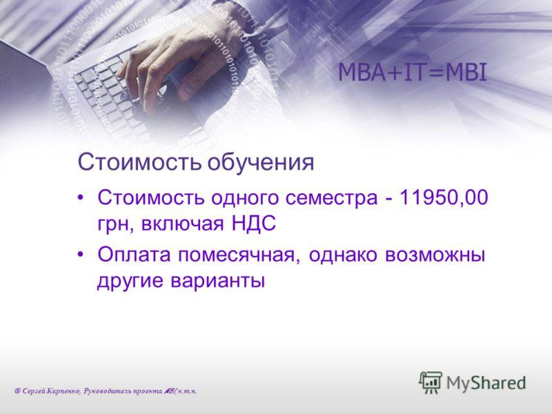 Стоимость обучения Стоимость одного семестра - 11950,00 грн, включая НДС Оплата помесячная, однако возможны другие варианты MBA+IT=MBI © Сергей Карпенко, Руководитель проекта MBI, к. т. н.