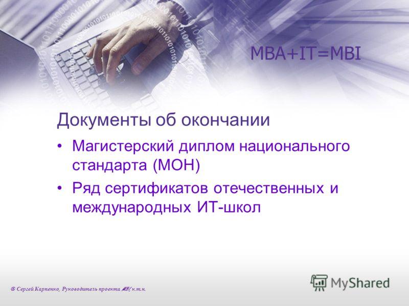 Документы об окончании Магистерский диплом национального стандарта (МОН) Ряд сертификатов отечественных и международных ИТ-школ MBA+IT=MBI © Сергей Карпенко, Руководитель проекта MBI, к. т. н.