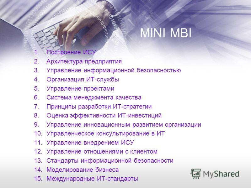 MINI MBI 1.Построение ИСУ 2.Архитектура предприятия 3.Управление информационной безопасностью 4.Организация ИТ-службы 5.Управление проектами 6.Система менеджмента качества 7.Принципы разработки ИТ-стратегии 8.Оценка эффективности ИТ-инвестиций 9.Упра
